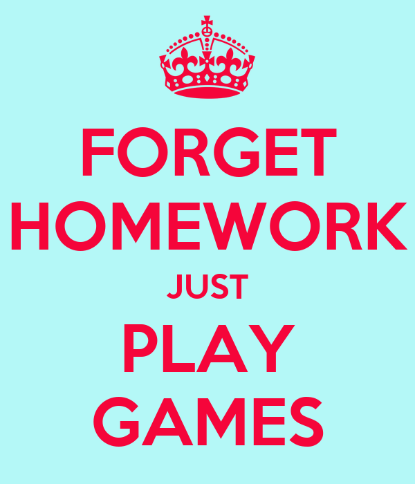 forget homework just play games poster tallie x keep calm o matic. Black Bedroom Furniture Sets. Home Design Ideas