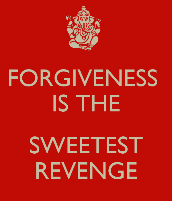 forgiveness is the sweetest revenge essay I never really understood the meaning of forgiveness when people hurt me or  treat me badly i always thought the best way to handle it is to hold it in i never.