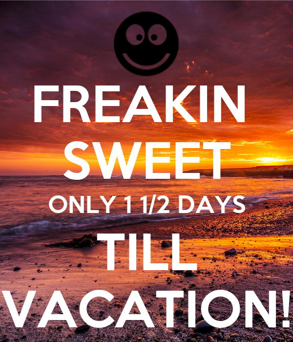 FREAKIN SWEET ONLY 1 1/2 DAYS TILL VACATION! Poster