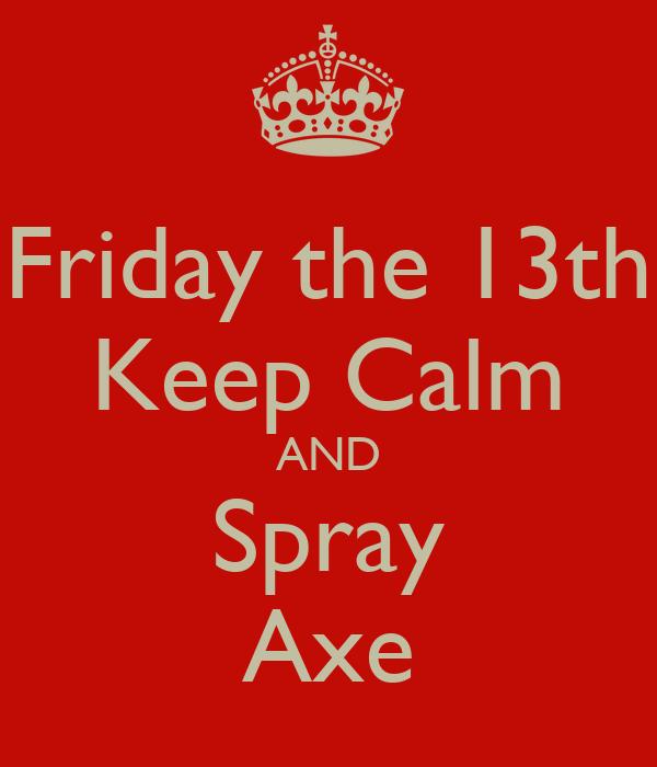 Friday the 13th Keep Calm AND Spray Axe - KEEP CALM AND ...