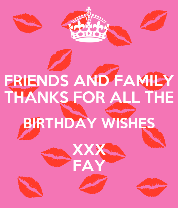 FRIENDS AND FAMILY THANKS FOR ALL THE BIRTHDAY WISHES XXX FAY
