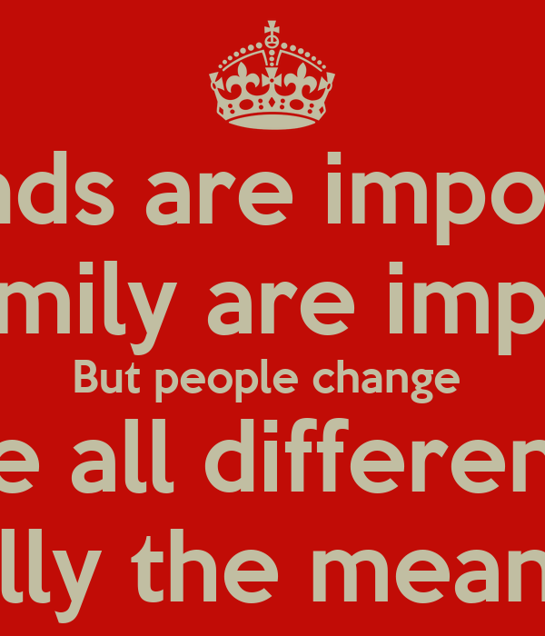 how important are friend and family Some people consider family to be better than friends though there is no thumb rule that can validate this, you can always say that your family is better than your friends even if most of the good times you have is with your friends.