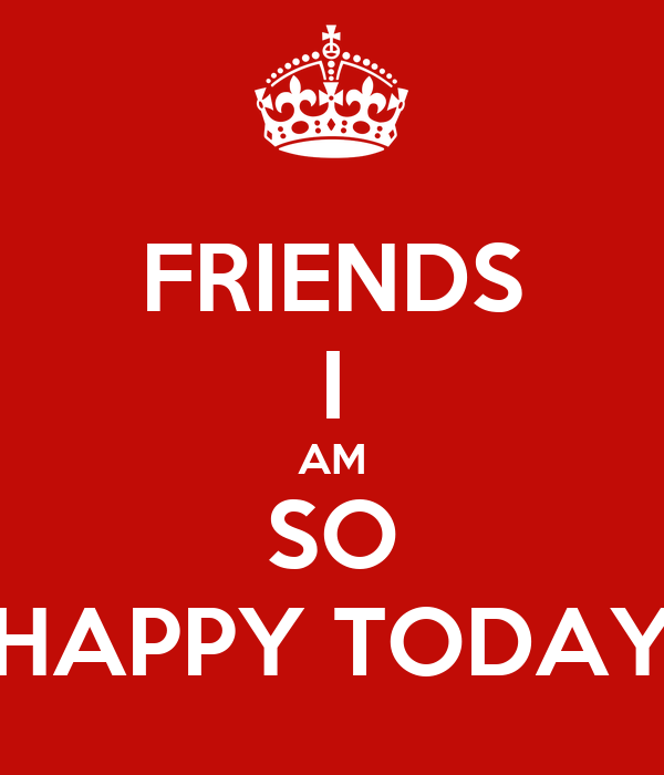 Friends I Am So Happy Today Poster Hidu Keep Calm O Matic