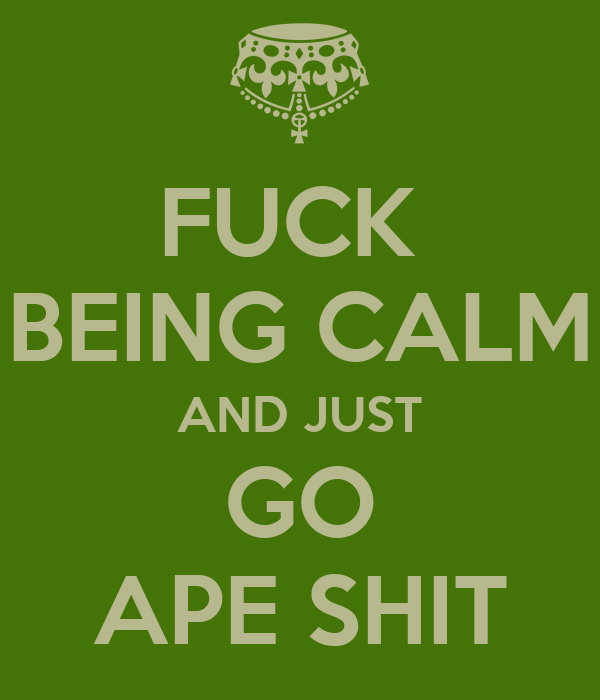 [Image: fuck-being-calm-and-just-go-ape-shit.png]