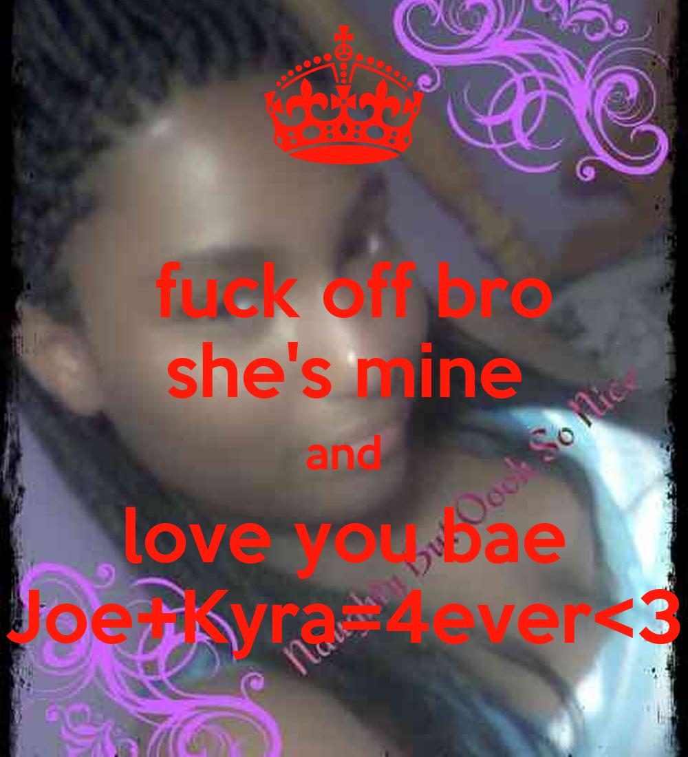Fuck Off Bro She S Mine And Love You Bae Joe Kyra 4ever 3 Poster Joejoemarshall Keep Calm O Matic