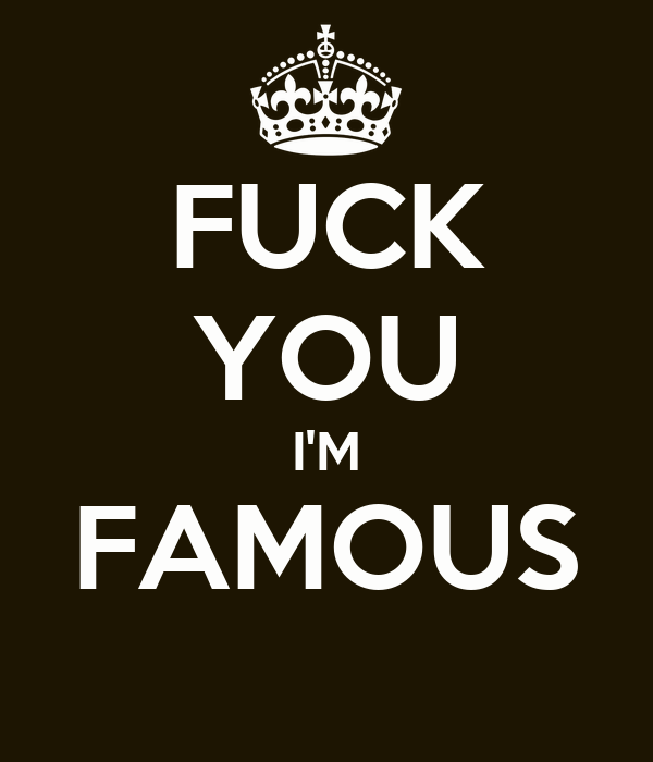 Fuck you im famous