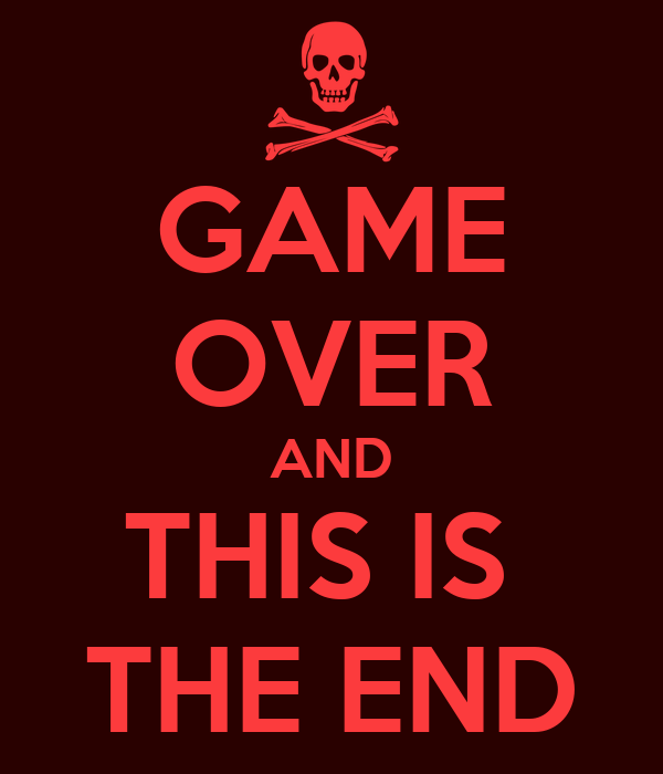 GAME OVER AND THIS IS THE END ...