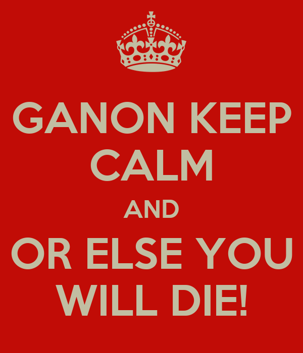 GANON KEEP CALM AND OR ELSE YOU WILL DIE!