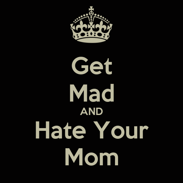 Get Mad AND Hate Your Mom - KEEP CALM AND CARRY ON Image