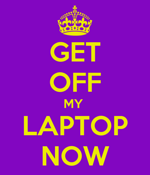 get off my laptop now poster erose keep calm o matic