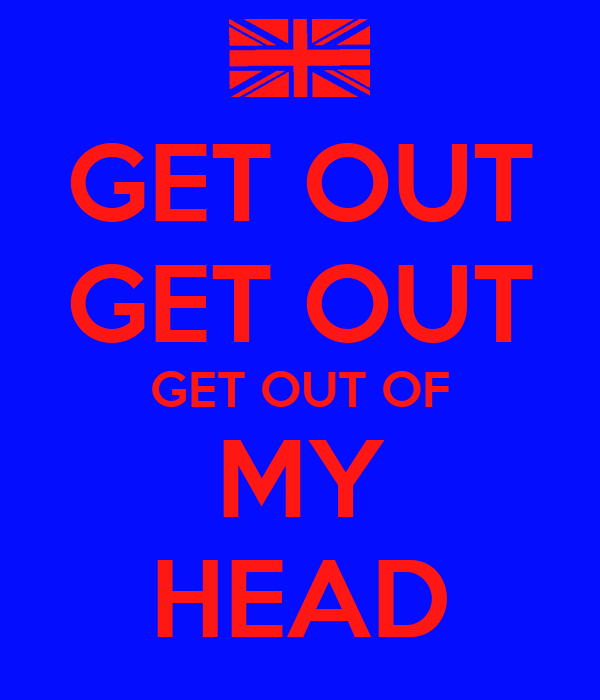 GET OUT GET OUT GET OUT OF MY HEAD - KEEP CALM AND CARRY ON Image ...
