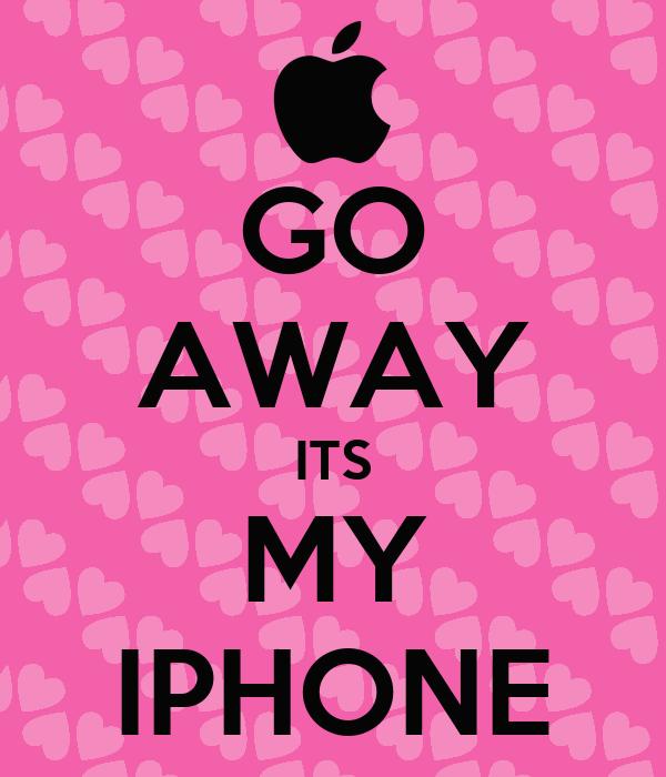 GO AWAY ITS MY IPHONE
