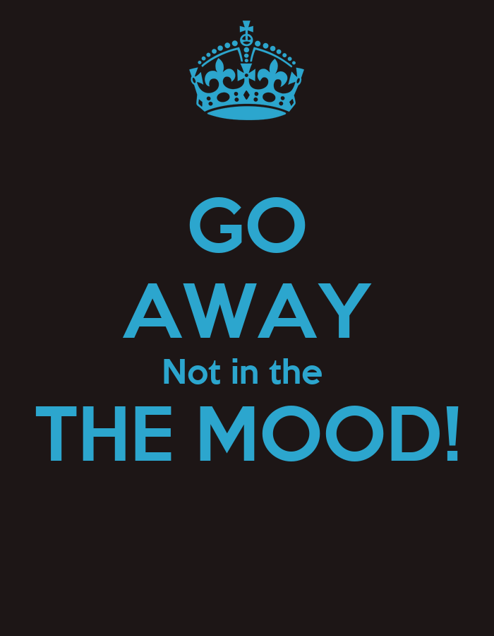 GO AWAY Not in the THE MOOD! - KEEP CALM AND CARRY ON Image Generator