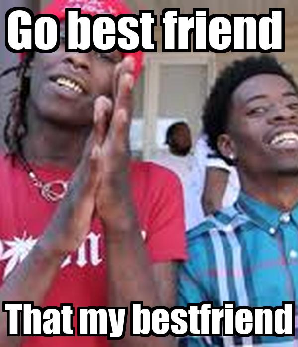 go bestfriend thats my bestfriend