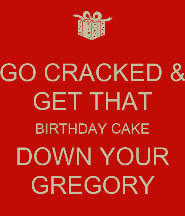 Birthday Cake Images Down : GO CRACKED & GET THAT BIRTHDAY CAKE DOWN YOUR GREGORY ...