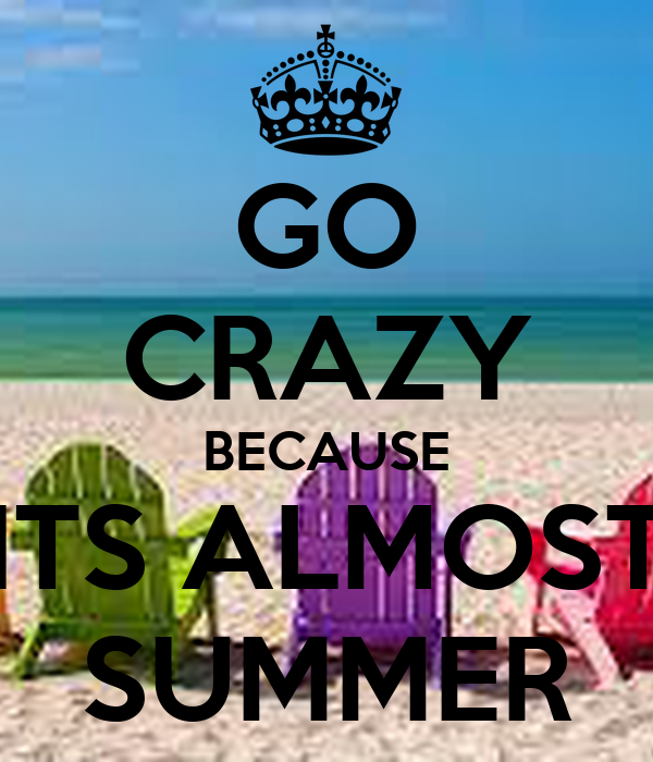 GO CRAZY BECAUSE ITS ALMOST SUMMER - KEEP CALM AND CARRY ON Image Generator