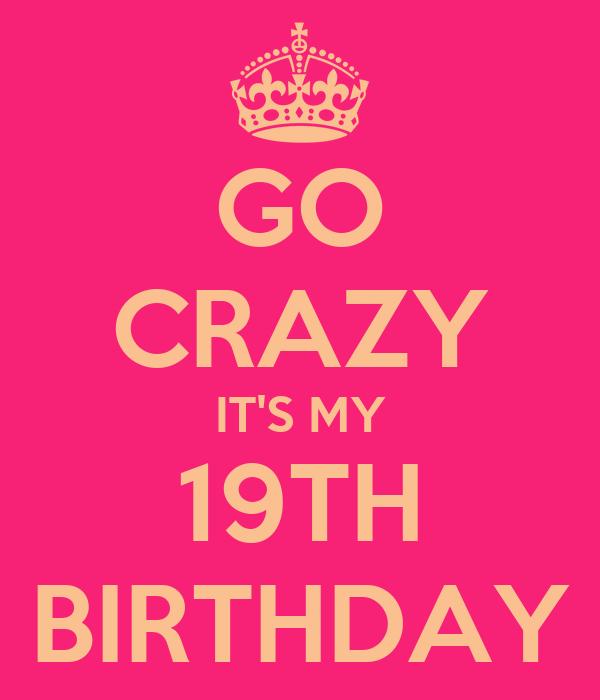 GO CRAZY ITS MY 19TH BIRTHDAY
