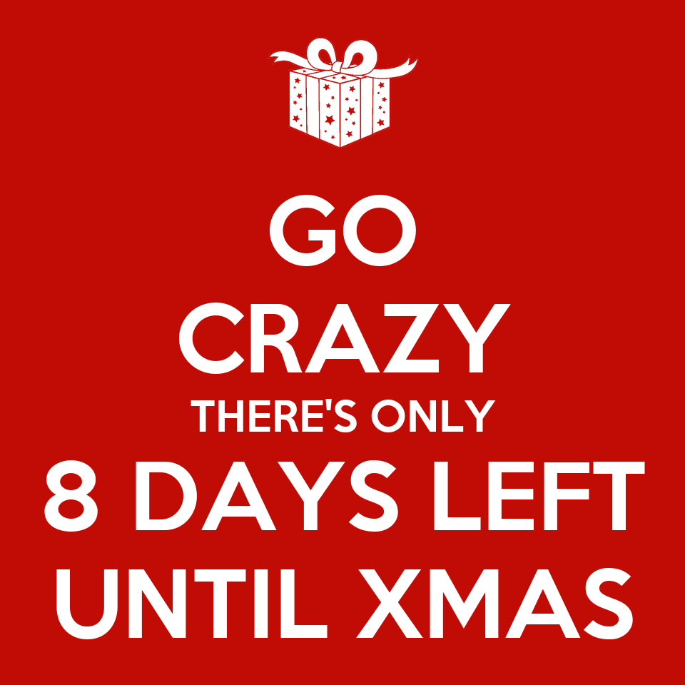 GO CRAZY THERE'S ONLY 8 DAYS LEFT UNTIL XMAS - KEEP CALM AND CARRY ON ...: keepcalm-o-matic.co.uk/p/go-crazy-theres-only-8-days-left-until-xmas