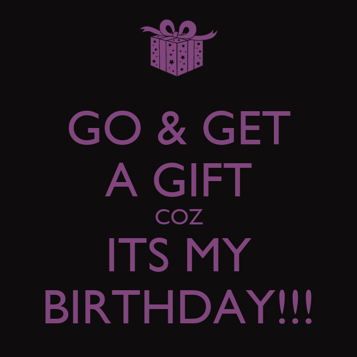 Go amp get a gift coz its my birthday keep calm and