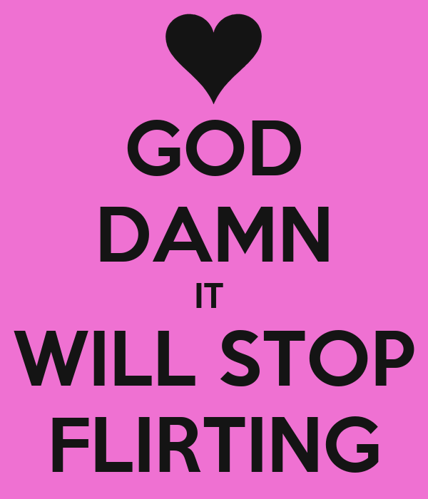 GOD DAMN IT WILL STOP FLIRTING - KEEP CALM AND CARRY ON ...