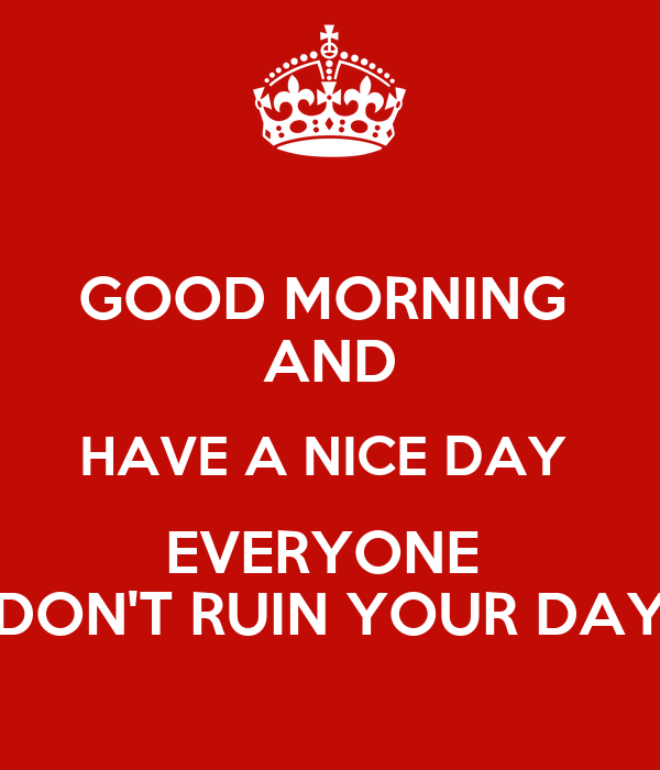 Good Morning Everyone Have A Good Day : Good morning and have a nice day everyone don t ruin your