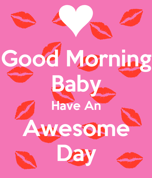Good Morning Baby : Good morning baby have an awesome day poster ash keep