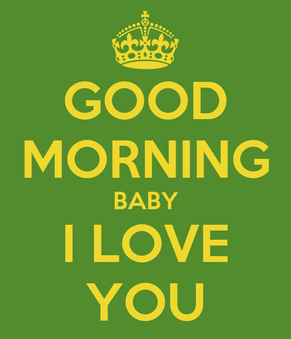 GOOD MORNING BABY I LOVE YOU - KEEP cALM AND cARRY ON Image Generator