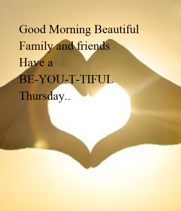 Good Morning Beautiful Thursday Images : Good morning beautiful family and friends have a be you t