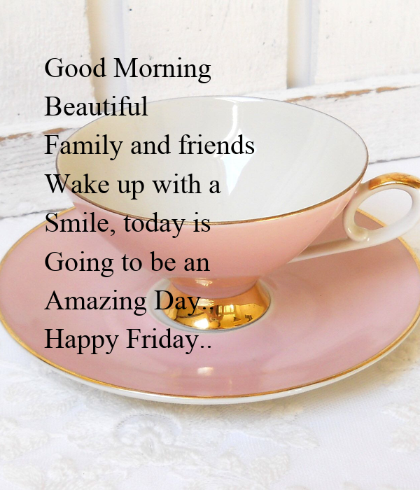 Good Morning Beautiful Family And Friends Wake Up With A Smile Today Is Going To