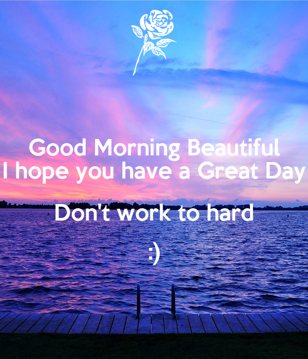 Good Morning Beautiful Have A Good Day : Hope you have a great day at work pixshark