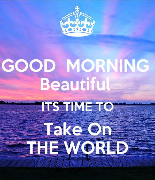 Good Morning Beautiful World : Good morning beautiful its time to take on the world