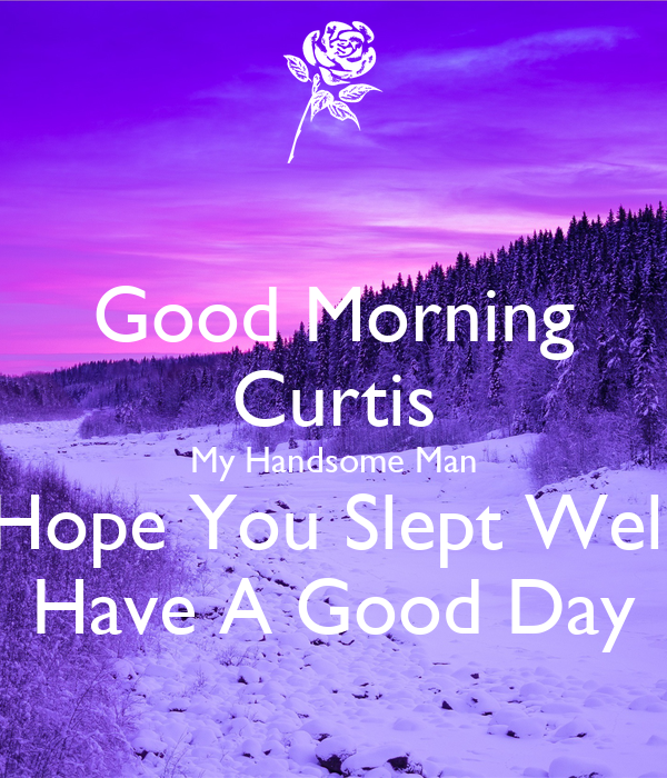 good morning curtis my handsome man hope you slept well have a good day