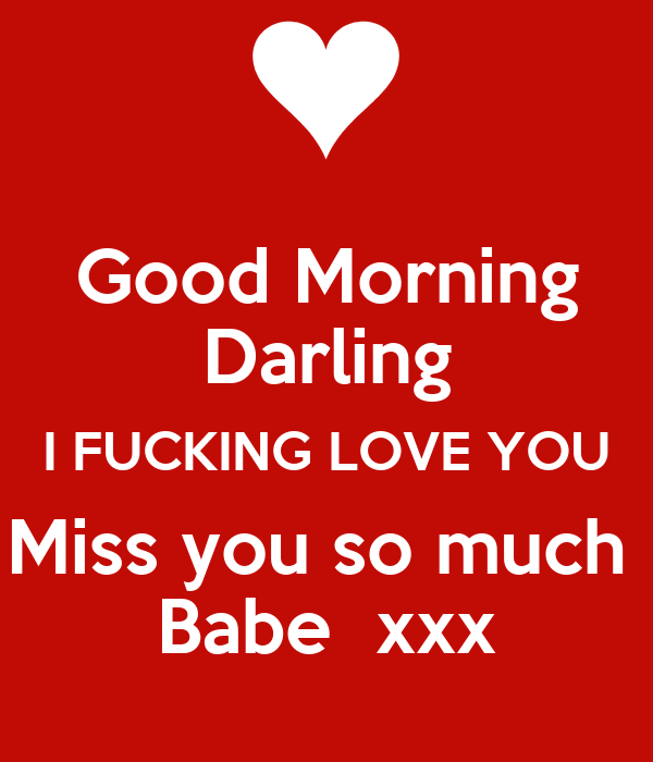 Good Morning Darling I Fucking Love You Miss You So Much Babe Xxx