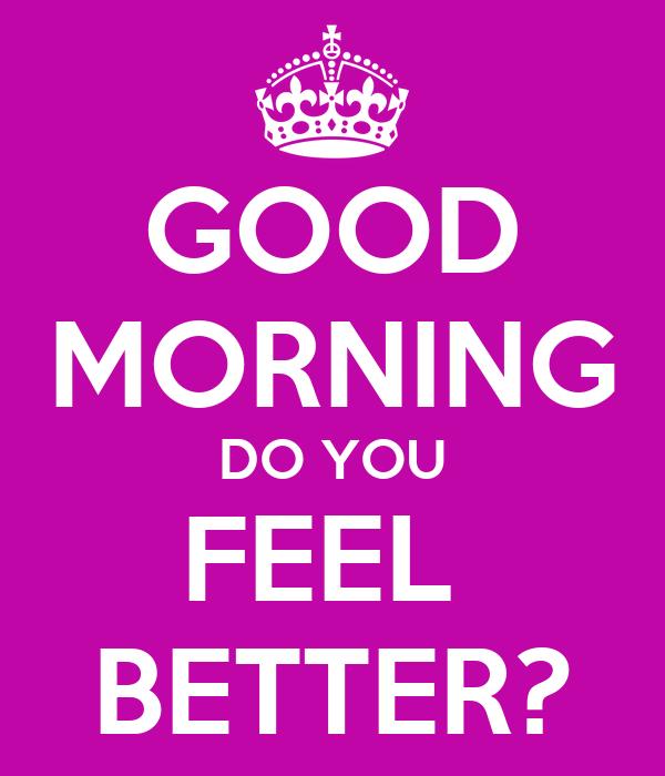good morning do you feel better