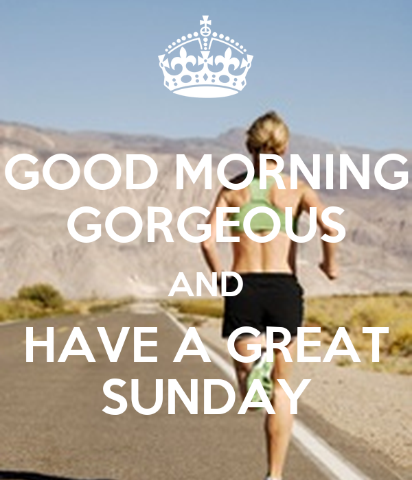 Good Morning Gorgeous And Have A Great Sunday Poster G Keep Calm