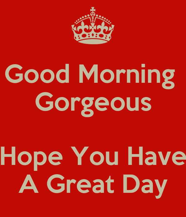 Good Morning Gorgeous Hope You Have A Great Day Poster Geoffrey