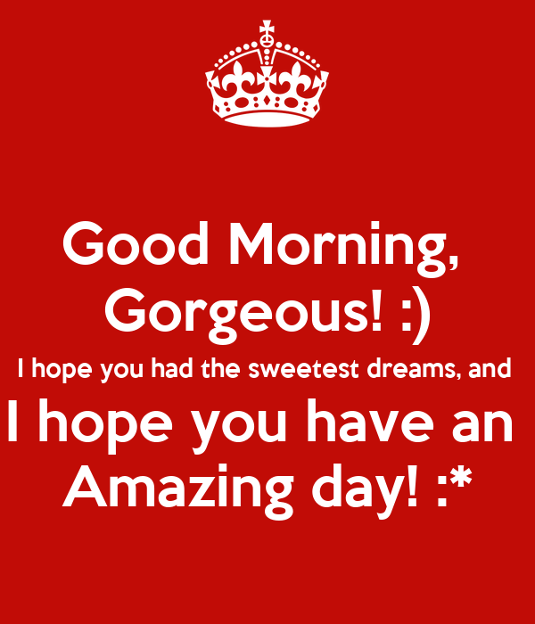 Good Morning Beautiful Hope You Have A Great Day : Good morning gorgeous i hope you had the sweetest