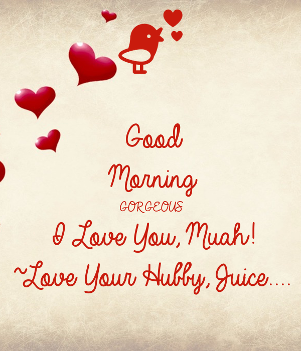 Good Morning Gorgeous I Love You Muah Love Your Hubby Juice