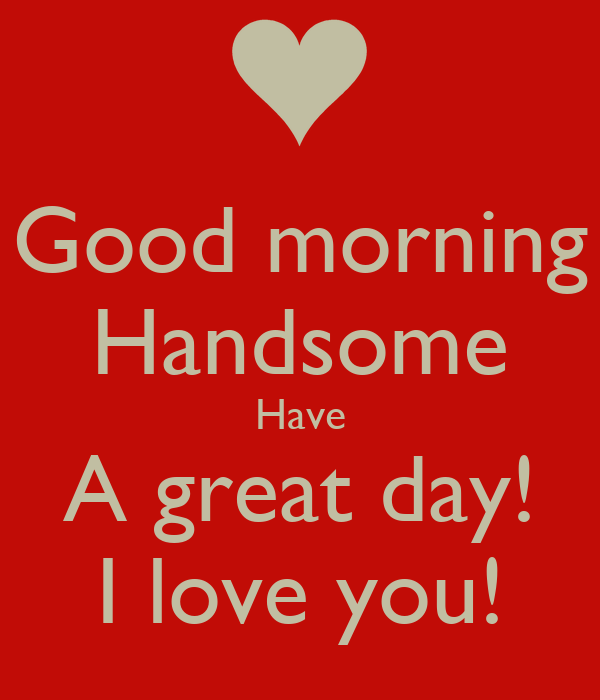 good morning handsome have a great day i love you poster