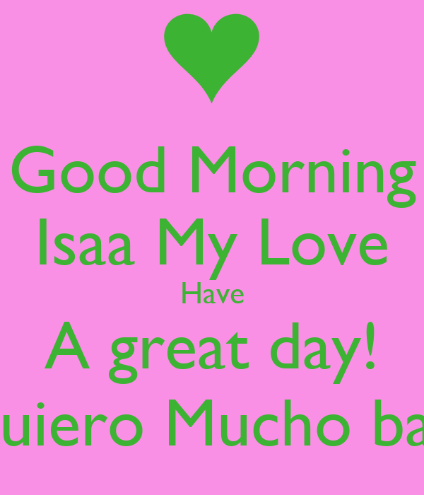 Good Morning Isaa My Love Have A great day  Te Quiero Mucho babe    Have A Wonderful Day My Love
