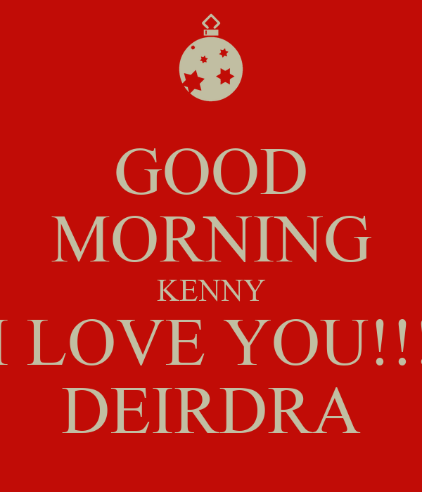 I Love You Kenny Quotes : Good+Morning+I+Love+You GOOD MORNING KENNY I LOVE YOU!!! DEIRDRA ...