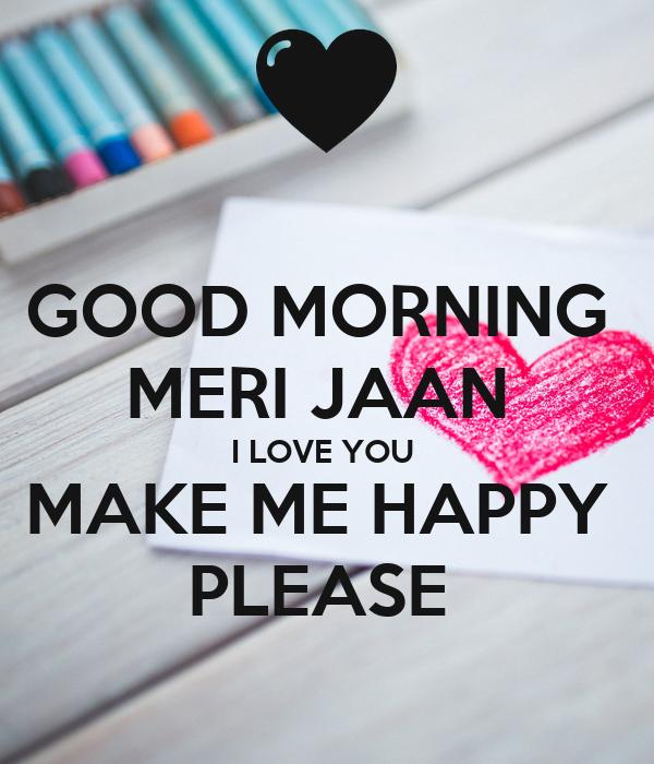 GOOD MORNING MERI JAAN I LOVE YOU MAKE ME HAPPY PLEASE ...  GOOD MORNING ME...