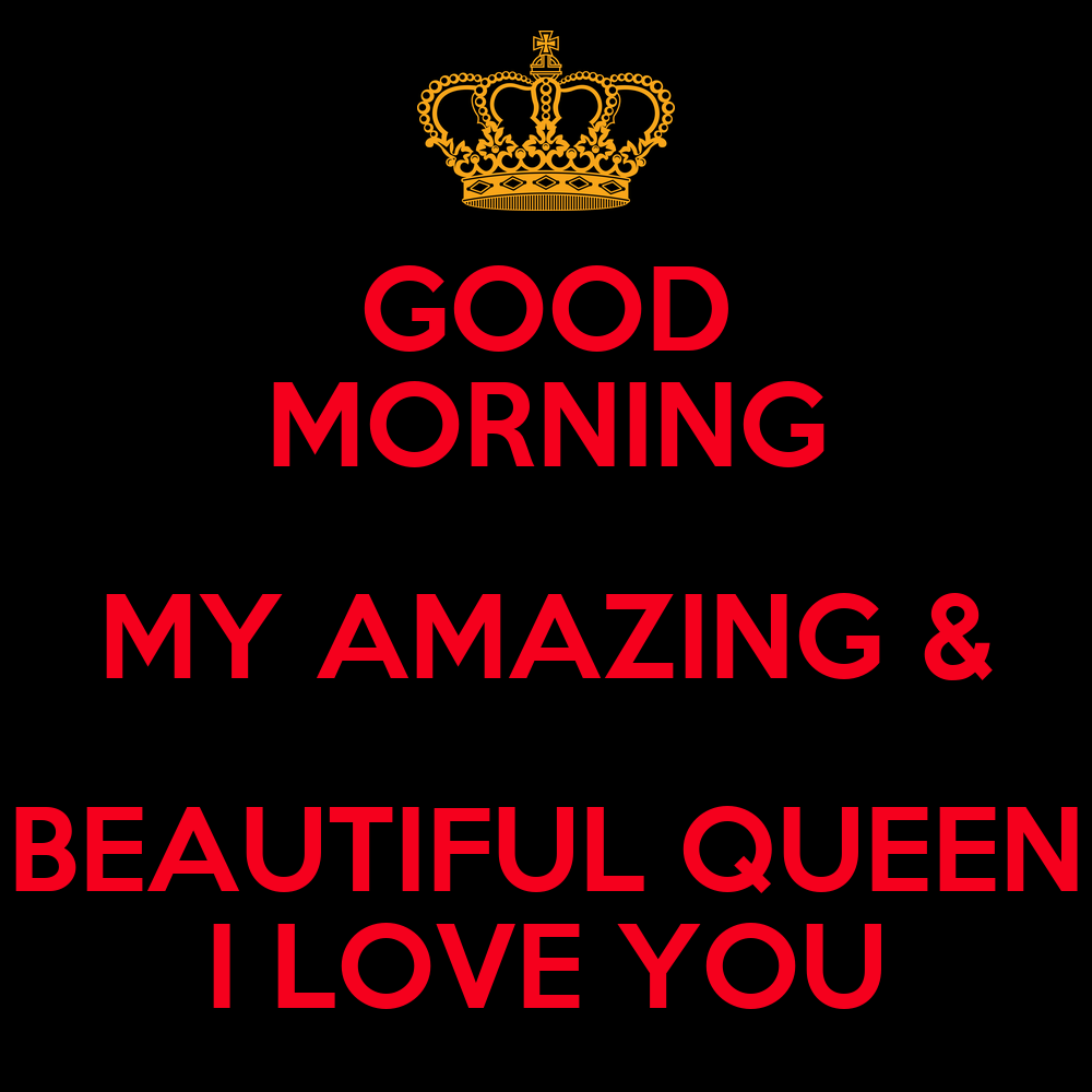 GOOD MORNING MY AMAZING & BEAUTIFUL QUEEN I LOVE YOU ...