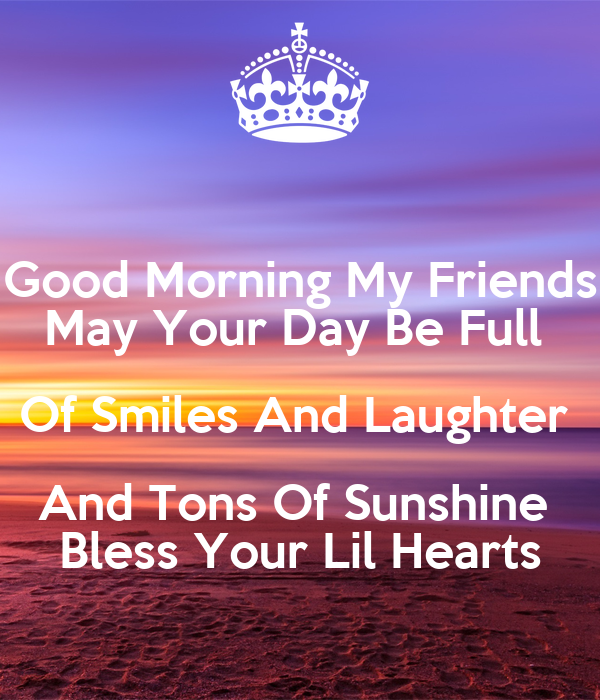 Good Morning My Friends May Your Day Be Full Of Smiles And Laughter