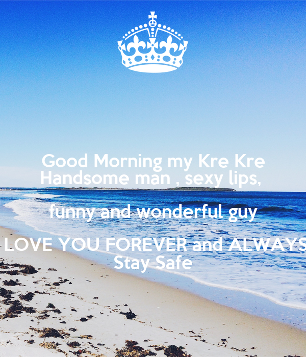 good morning my kre kre handsome man sexy lips funny and wonderful guy i