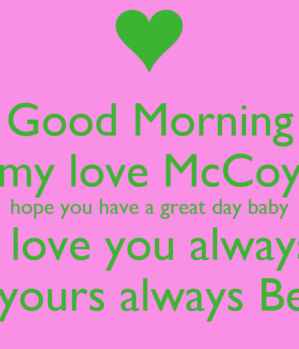 Good Morning My Love Mccoy Hope You Have A Great Day Baby I Love You