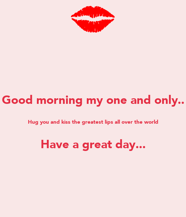 Good Morning My One And Only Hug You And Kiss The Greatest Lips