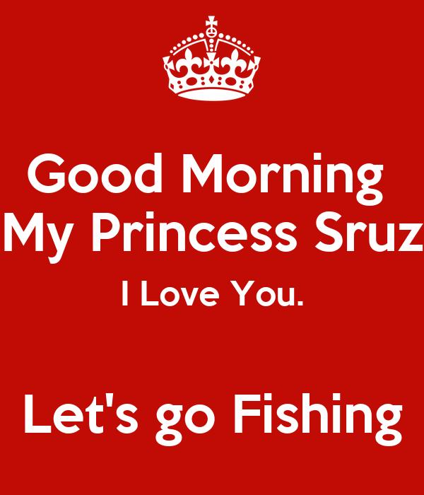 good morning my princess sruz i love you lets go fishing