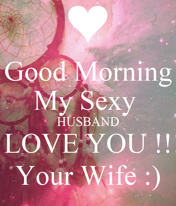 Love Wallpaper Of Husband And Wife : Good Morning My Sexy HUSBAND I LOVE YOU !!! Your Wife :) Poster Sunshine Keep calm-o-Matic