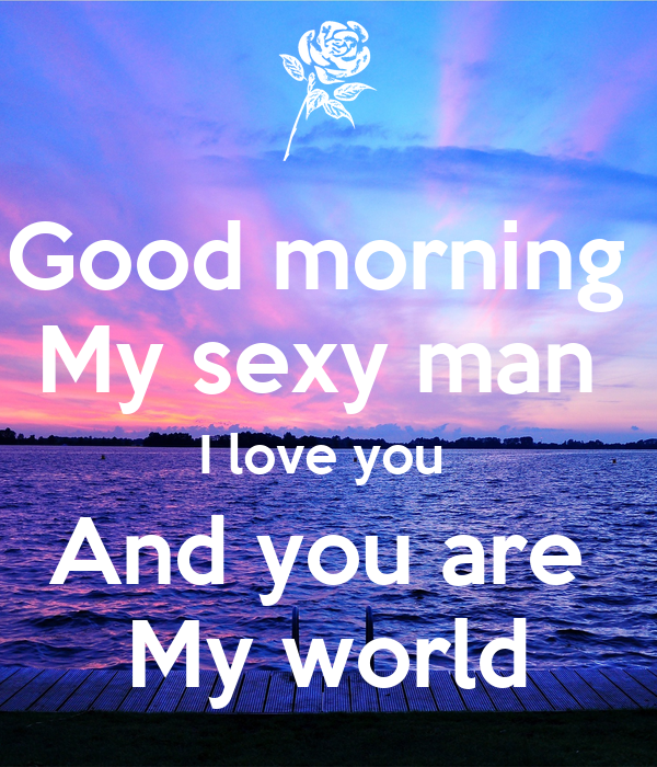 Good morning My sexy man I love you And you are My world